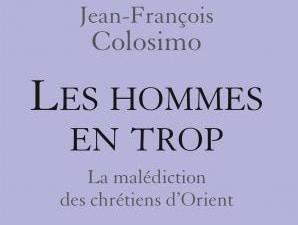 « Les hommes en trop. La malédiction des chrétiens d'Orient », un nouveau livre de Jean-François Colosimo
