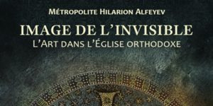 Recension: Métropolite Hilarion Alfeyev, « Image de l'Invisible. L'art dans l'Église orthodoxe »
