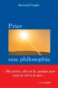 Vient de paraître : «Prier, une philosophie» de Bertrand Vergely