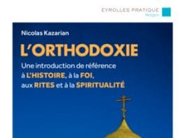 Parution : «L'orthodoxie Une introduction de référence à l'histoire, à la foi, aux rites et à la spiritualité» de Nicolas Kazarian (Eyrolles)
