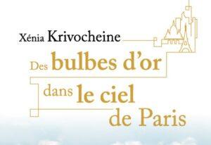 Vient de paraître : «Des bulbes d'or dans le ciel de Paris» de Xénia Krivochéine