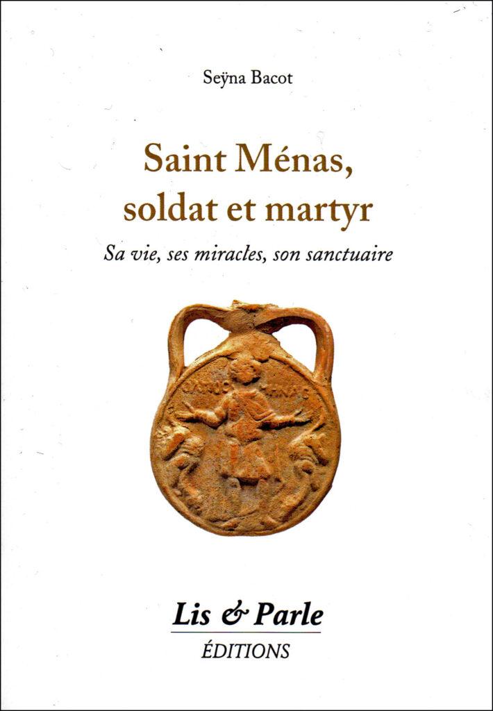 Vient de paraître: « Saint Ménas, soldat et martyr. Sa vie, ses miracles, son sanctuaire »