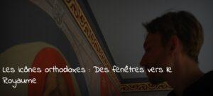 Les icônes orthodoxes : «Des fenêtres vers le Royaume»