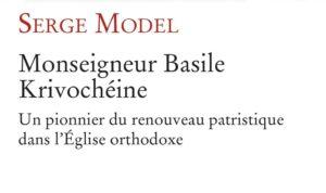 Vient de paraître : «Monseigneur Basile Krivochéine. Un pionnier du renouveau patristique dans l'Église orthodoxe» de Serge Model (Cerf)